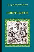 Дмитрий Мережковский - Смерть Богов (Юлиан Отступник)