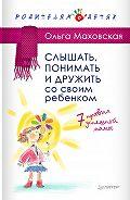Ольга Ивановна Маховская - Слышать, понимать и дружить со своим ребенком. 7правил успешной мамы