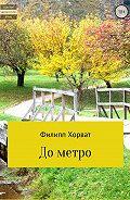 Филипп Андреевич Хорват -До метро