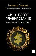 Александр Александрович Высоцкий -Финансовое планирование. Искусство создавать доход