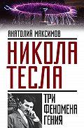 Анатолий Максимов -Никола Тесла. Три феномена гения