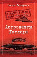 Антон Первушин -Астронавты Гитлера. Тайны ракетной программы Третьего рейха