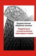 Илья Мельников - Художественная обработка металла. Поделочные и синтетические ювелирные камни
