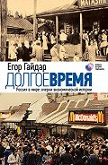 Егор Гайдар -Долгое время. Россия в мире. Очерки экономической истории