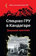 Александр Шипунов -Спецназ ГРУ в Кандагаре. Военная хроника