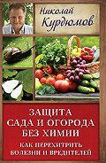 Николай Курдюмов - Защита сада и огорода без химии. Как перехитрить болезни и вредителей