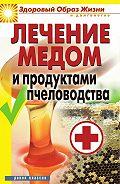Надежда Севастьянова - Лечение медом и продуктами пчеловодства
