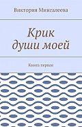 Виктория Мингалеева -Крик души моей. Книга первая