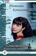 Татьяна Копыленко -Севастополь: Женщины. Война. Любовь