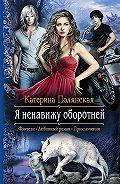 Екатерина Полянская -Яненавижу оборотней