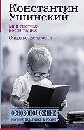 Константин Ушинский -Моя система воспитания. О нравственности (сборник)