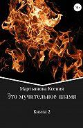 Ксения Мартьянова -Это мучительное пламя