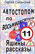 Сергей Саканский - Автостопом по восьмидесятым. Яшины рассказы 11