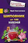 Юрий Константинов - Шиповник. От 100 болезней