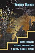 Виктор Орехов -Прогнозирование развития человечества с учетом фактора знания