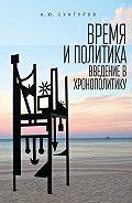 Александр Сунгуров -Время и политика. Введение в хронополитику