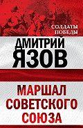 Дмитрий Язов - Маршал Советского Союза