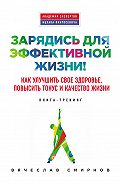 Вячеслав Смирнов -Зарядись для эффективной жизни! Как улучшить свое здоровье, повысить тонус и качество жизни