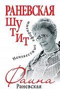 Фаина Раневская - Раневская шутит. Неизвестные афоризмы