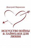 Дмитрий Марыскин -Искусство войны & Лайфхаки для любви