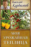 Николай Курдюмов - Моя урожайная теплица