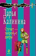 Дарья Калинина - Стучат – закройте дверь!