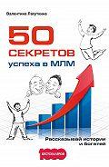 Валентина Лагуткина -50 секретов успеха в МЛМ. Рассказывай истории и богатей