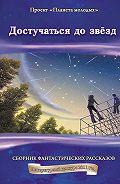 Коллектив Авторов -Достучаться до звёзд: сборник фантастических рассказов