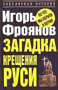 Игорь Фроянов -Загадка крещения Руси