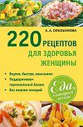 А. А. Синельникова - 220 рецептов для здоровья женщины