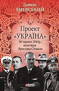 Данило Борисович Яневський -Проект «Україна». 30 червня 1941 року, акція Ярослава Стецька