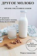 Ольга Алексеева -Другое молоко. 50+ рецептов растительного молока и блюд на его основе