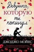 Джоджо Мойес - Девушка, которую ты покинул