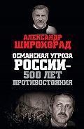 Александр Широкорад -Османская угроза России – 500 лет противостояния
