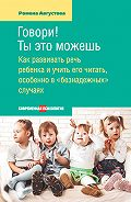 Ромена Августова - Говори! Ты это можешь. Как развивать речь ребенка и учить его читать, особенно в «безнадежных» случаях