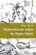 Иван Орлов -Прикольные игры на Краю Света (сборник)