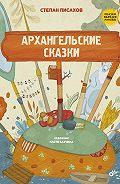 Степан Григорьевич Писахов - Архангельские сказки
