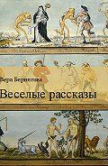Вера Берингова - Веселые рассказы