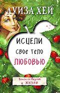 Луиза Хей - Исцели свое тело любовью