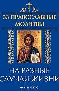 Елена Елецкая - 33 православные молитвы на разные случаи жизни