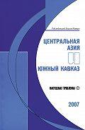 Борис Румер -Центральная Азия и Южный Кавказ: Насущные проблемы, 2007