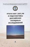 Коллектив Авторов -Итоги МПГ 2007/08 и перспективы российских полярных исследований