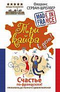 Флоранс Серван-Шрайбер -Три кайфа в день! Счастье по-французски! Принимать до полного удовлетворения