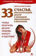 Инна Криксунова - 33 счастья, или Как наладить диалог с интуицией, подсознанием и вселенной, чтобы получить деньги, любовь, карьеру и здоровье