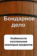 Илья Мельников - Бондарное дело. Особенности изготовления некоторых предметов