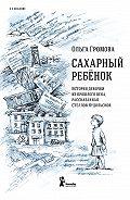 Ольга Громова -Сахарный ребенок. История девочки из прошлого века, рассказанная Стеллой Нудольской