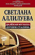 Светлана Иосифовна Аллилуева - Далекая музыка дочери Сталина