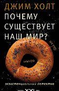 Джим Холт -Почему существует наш мир? Экзистенциальный детектив