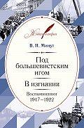 Виктор Минут -Под большевистским игом. В изгнании. Воспоминания. 1917–1922