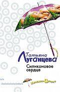 Татьяна Игоревна Луганцева -Силиконовое сердце